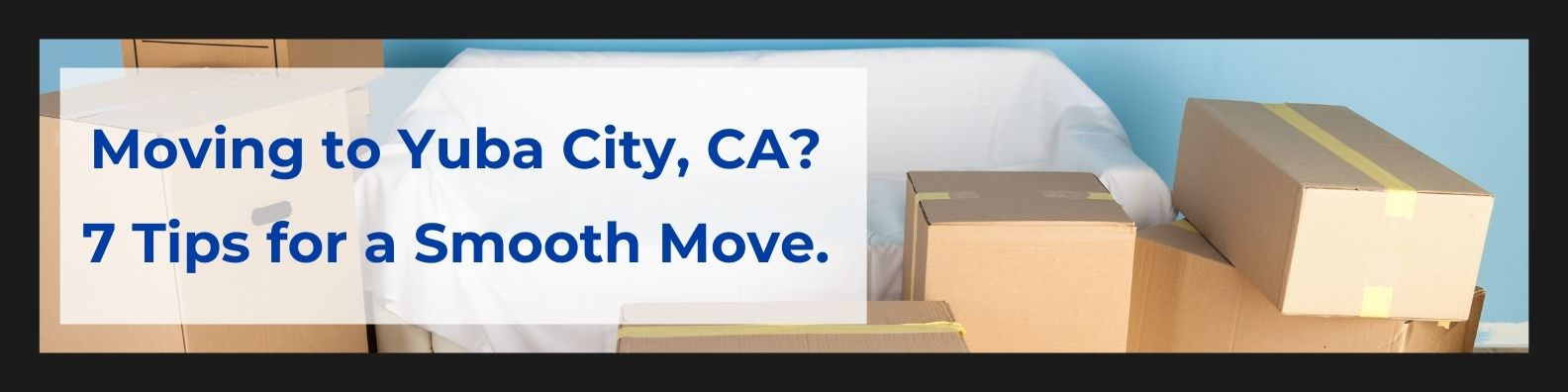 Moving to Yuba City, CA 7 Tips for a Smooth Move.